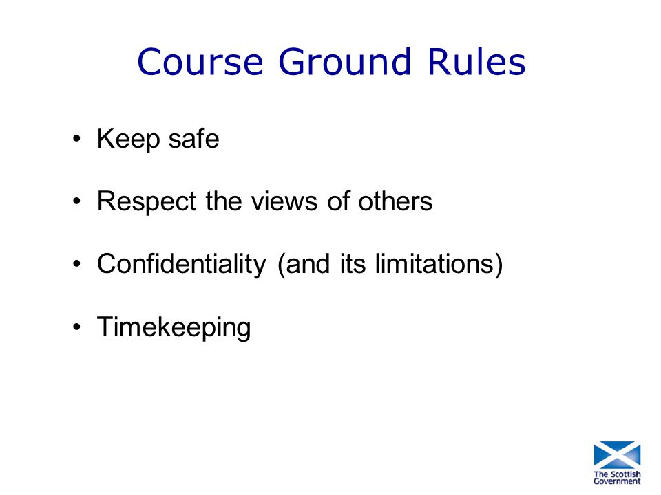 Course Ground Rules Keep safe Respect the views of others Confidentiality (and its limitations) Timekeeping