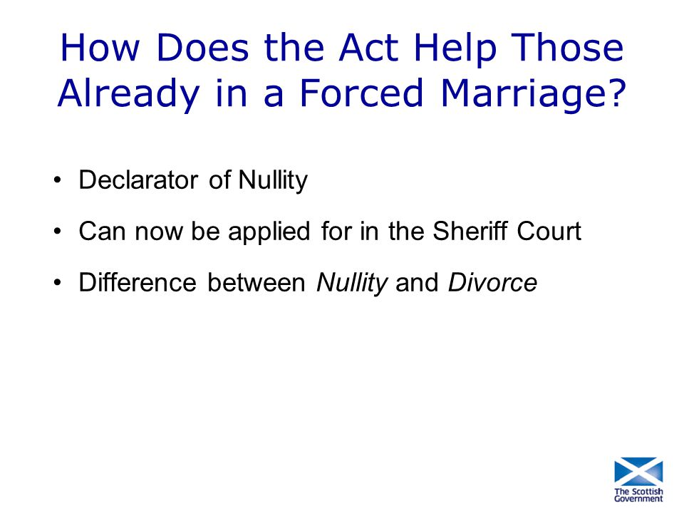 How Does the Act Help Those Already in a Forced Marriage? Declarator of Nullity Can now be applied for in the Sheriff Court Difference between Nullity