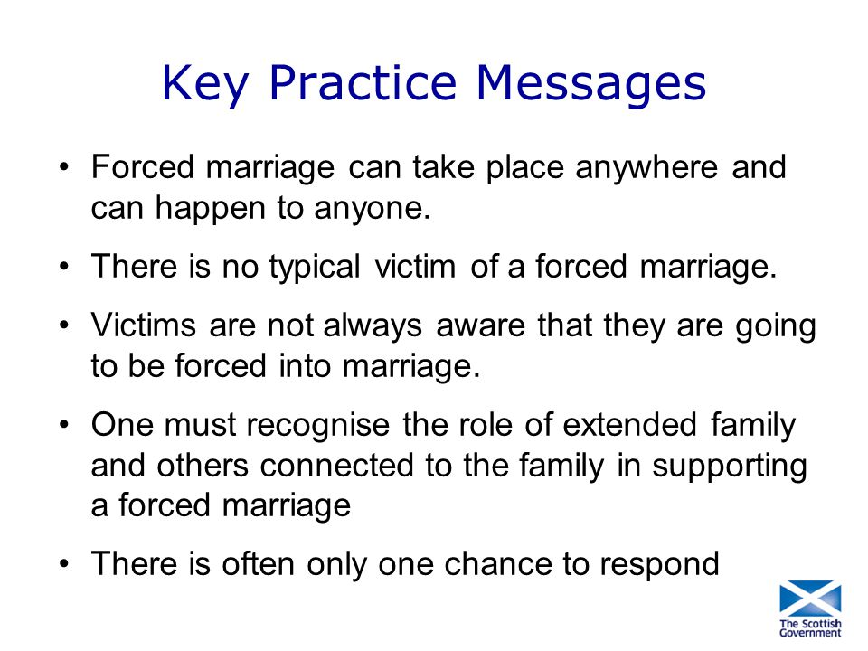 Key Practice Messages Forced marriage can take place anywhere and can happen to anyone. There is no typical victim of a forced marriage. Victims are n