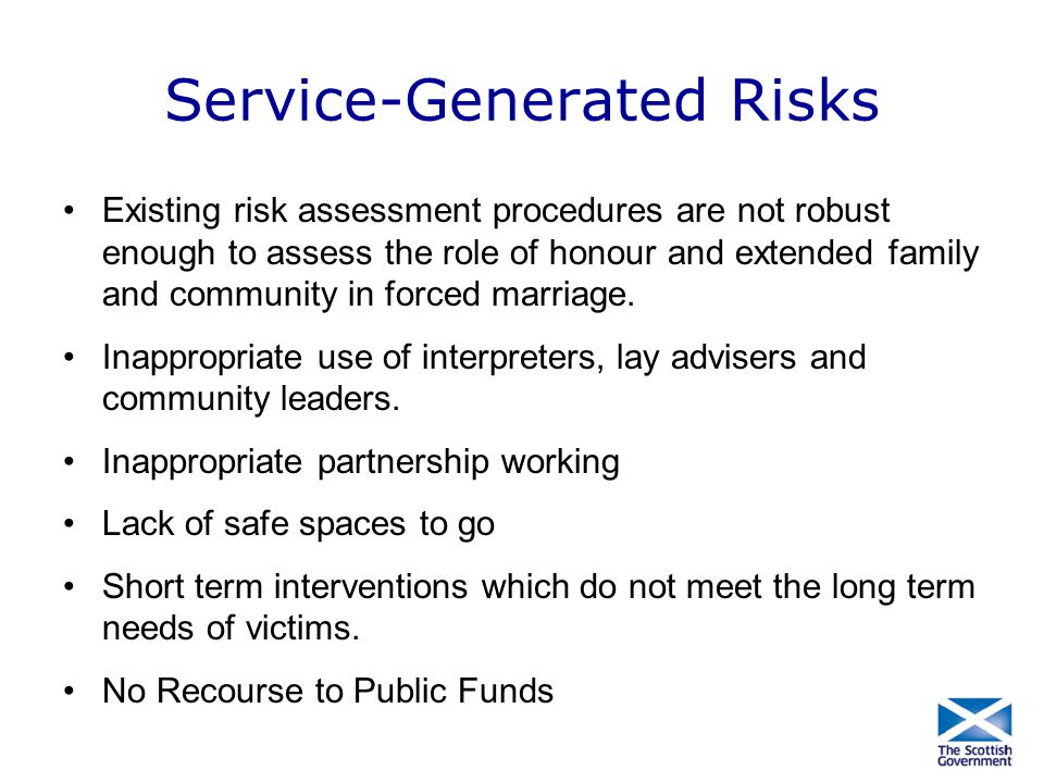 Service-Generated Risks Existing risk assessment procedures are not robust enough to assess the role of honour and extended family and community in fo