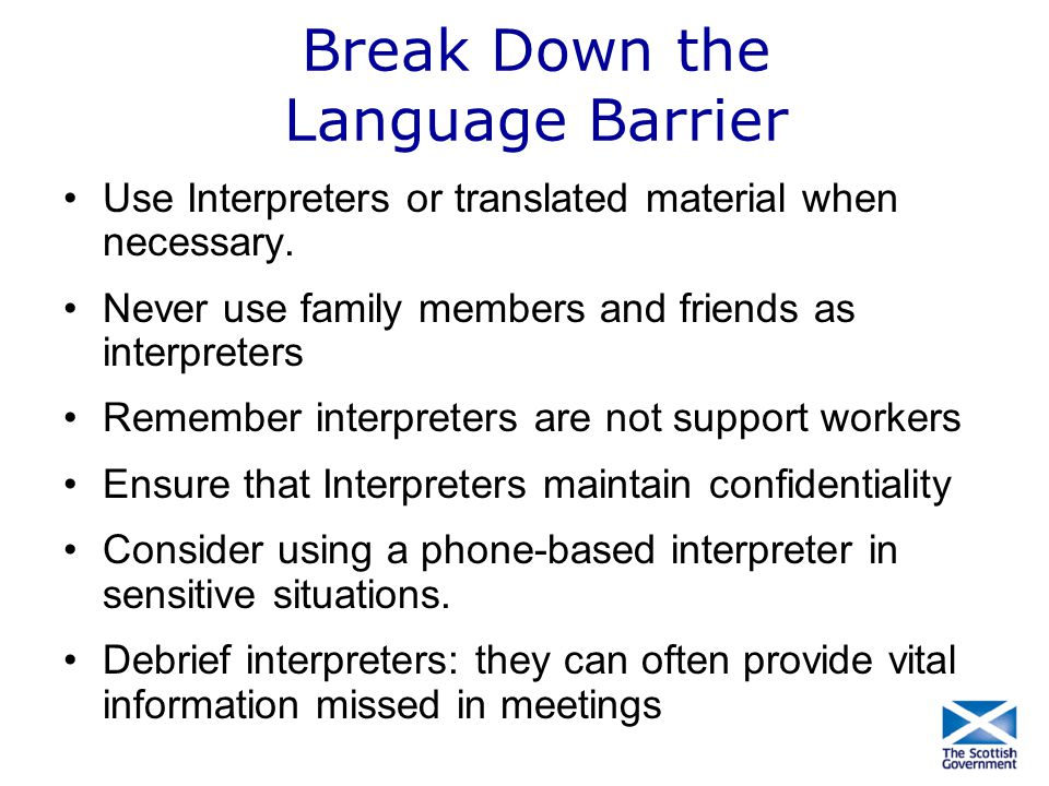 Break Down the Language Barrier Use Interpreters or translated material when necessary. Never use family members and friends as interpreters Remember
