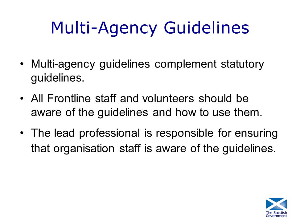 Multi-Agency Guidelines Multi-agency guidelines complement statutory guidelines. All Frontline staff and volunteers should be aware of the guidelines
