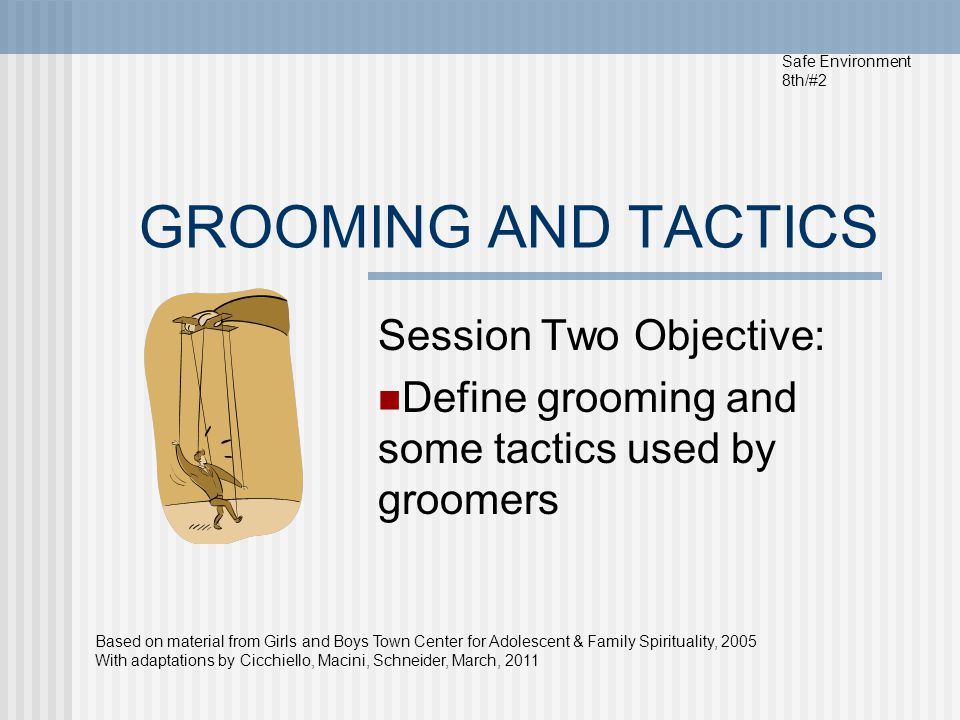 GROOMING AND TACTICS Session Two Objective: Define grooming and some tactics used by groomers Safe Environment 8th/#2 Based on material from Girls and Boys Town Center for Adolescent & Family Spirituality, 2005 With adaptations by Cicchiello, Macini, Schneider, March, 2011