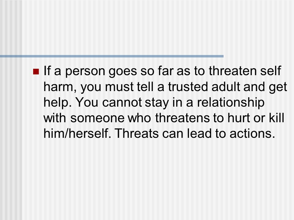 If a person goes so far as to threaten self harm, you must tell a trusted adult and get help.