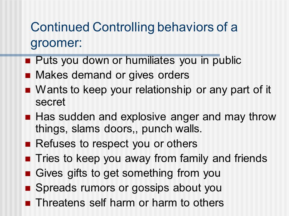 Continued Controlling behaviors of a groomer: Puts you down or humiliates you in public Makes demand or gives orders Wants to keep your relationship or any part of it secret Has sudden and explosive anger and may throw things, slams doors,, punch walls.