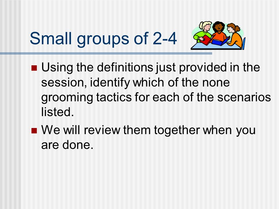 Small groups of 2-4 Using the definitions just provided in the session, identify which of the none grooming tactics for each of the scenarios listed.