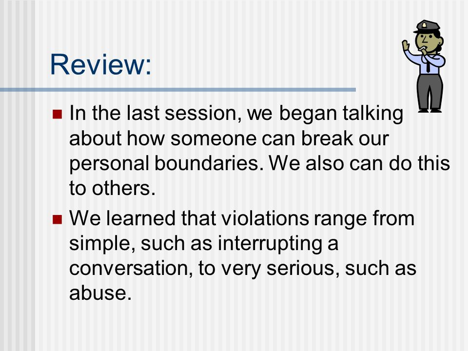 Review: In the last session, we began talking about how someone can break our personal boundaries.