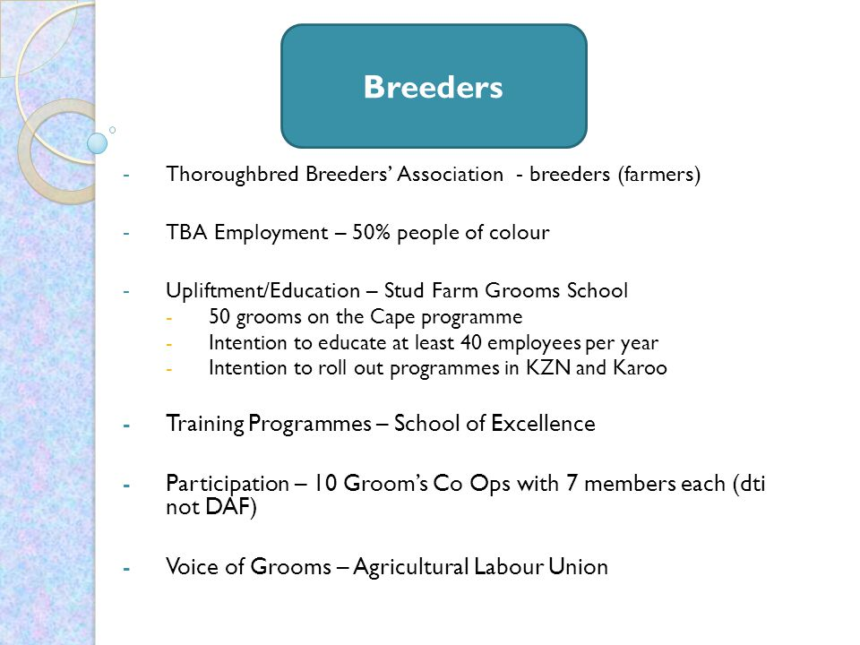 -Thoroughbred Breeders' Association - breeders (farmers) -TBA Employment – 50% people of colour -Upliftment/Education – Stud Farm Grooms School -50 grooms on the Cape programme -Intention to educate at least 40 employees per year -Intention to roll out programmes in KZN and Karoo -Training Programmes – School of Excellence -Participation – 10 Groom's Co Ops with 7 members each (dti not DAF) -Voice of Grooms – Agricultural Labour Union Breeders