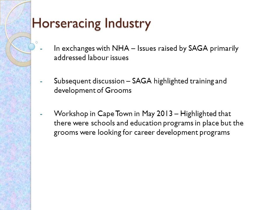 Horseracing Industry Horseracing Industry -In exchanges with NHA – Issues raised by SAGA primarily addressed labour issues -Subsequent discussion – SAGA highlighted training and development of Grooms -Workshop in Cape Town in May 2013 – Highlighted that there were schools and education programs in place but the grooms were looking for career development programs