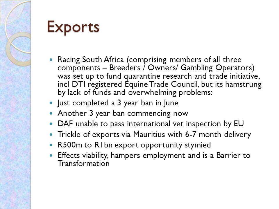 Exports Racing South Africa (comprising members of all three components – Breeders / Owners/ Gambling Operators) was set up to fund quarantine research and trade initiative, incl DTI registered Equine Trade Council, but its hamstrung by lack of funds and overwhelming problems: Just completed a 3 year ban in June Another 3 year ban commencing now DAF unable to pass international vet inspection by EU Trickle of exports via Mauritius with 6-7 month delivery R500m to R1bn export opportunity stymied Effects viability, hampers employment and is a Barrier to Transformation
