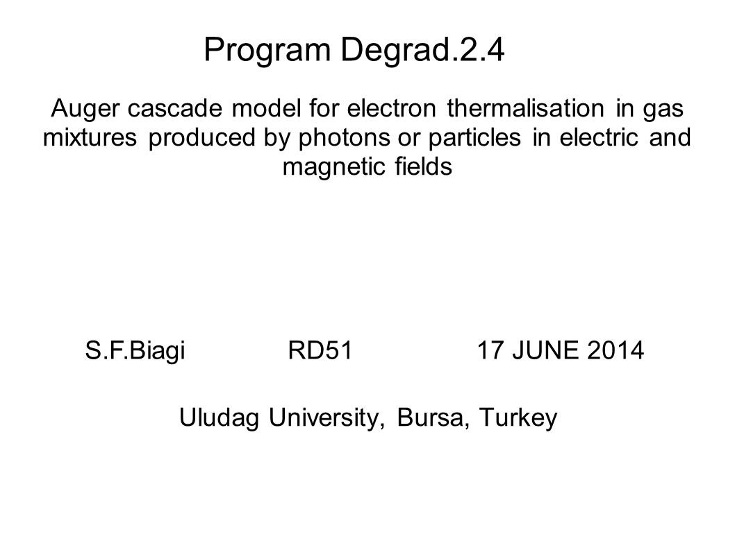 Program Degrad.2.4 Auger cascade model for electron thermalisation in gas mixtures produced by photons or particles in electric and magnetic fields Uludag University, Bursa, Turkey S.F.Biagi RD51 17 JUNE 2014
