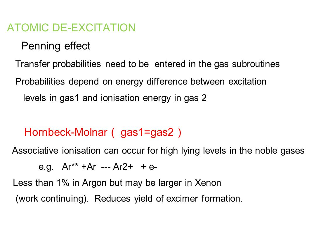 ATOMIC DE-EXCITATION Penning effect Transfer probabilities need to be entered in the gas subroutines Probabilities depend on energy difference between excitation levels in gas1 and ionisation energy in gas 2 Hornbeck-Molnar ( gas1=gas2 ) Associative ionisation can occur for high lying levels in the noble gases e.g.