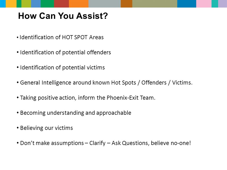 How Can You Assist? Identification of HOT SPOT Areas Identification of potential offenders Identification of potential victims General Intelligence ar