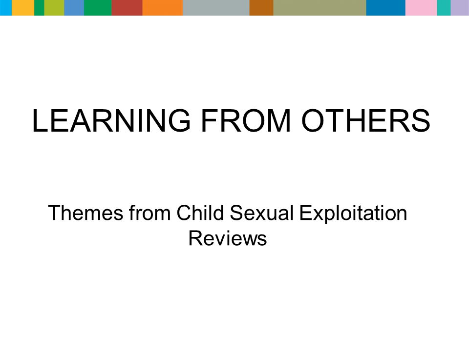 LEARNING FROM OTHERS Themes from Child Sexual Exploitation Reviews