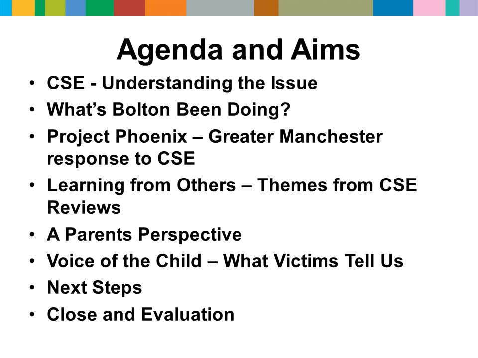 Agenda and Aims CSE - Understanding the Issue What's Bolton Been Doing? Project Phoenix – Greater Manchester response to CSE Learning from Others – Th