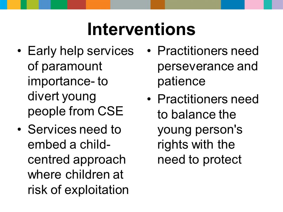 Interventions Early help services of paramount importance- to divert young people from CSE Services need to embed a child- centred approach where chil