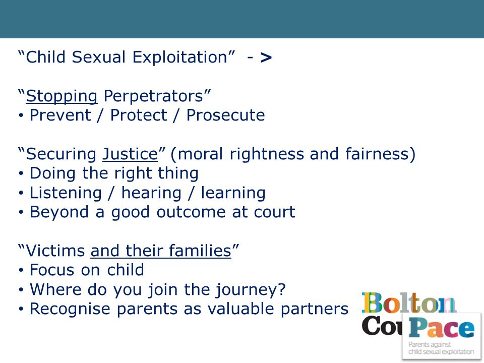 """Child Sexual Exploitation"" - > ""Stopping Perpetrators"" Prevent / Protect / Prosecute ""Securing Justice"" (moral rightness and fairness) Doing the righ"