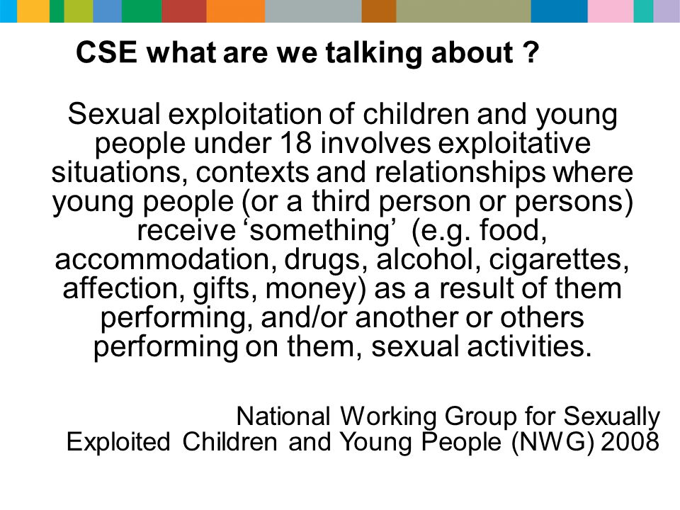 CSE what are we talking about ? Sexual exploitation of children and young people under 18 involves exploitative situations, contexts and relationships