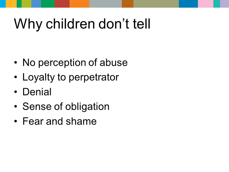 Why children don't tell No perception of abuse Loyalty to perpetrator Denial Sense of obligation Fear and shame