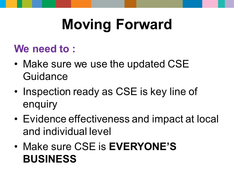 Moving Forward We need to : Make sure we use the updated CSE Guidance Inspection ready as CSE is key line of enquiry Evidence effectiveness and impact