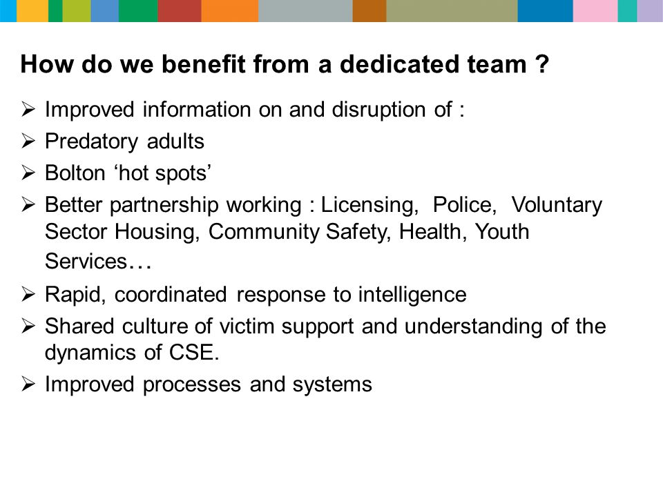 How do we benefit from a dedicated team ?  Improved information on and disruption of :  Predatory adults  Bolton 'hot spots'  Better partnership w
