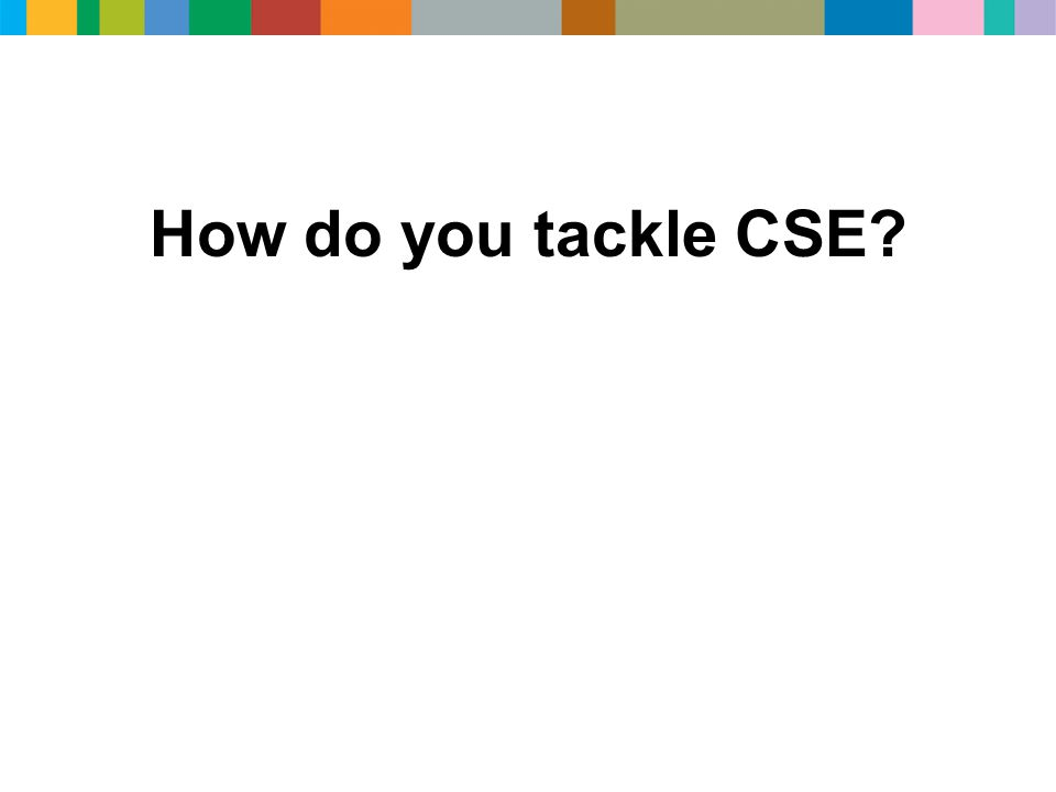 How do you tackle CSE?