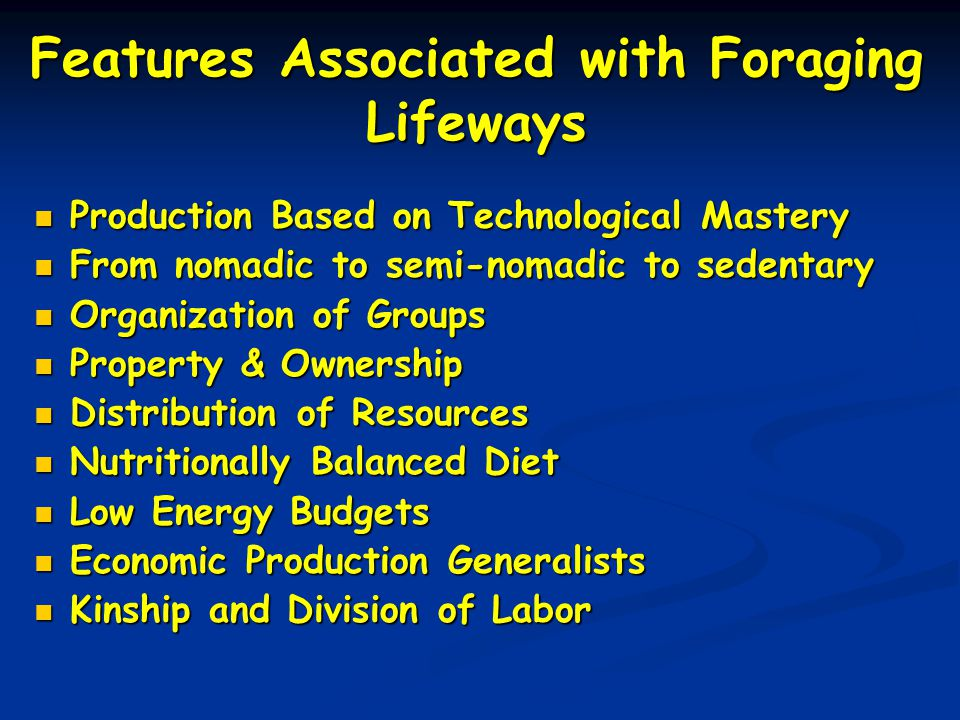 Features Associated with Foraging Lifeways Production Based on Technological Mastery Production Based on Technological Mastery From nomadic to semi-nomadic to sedentary From nomadic to semi-nomadic to sedentary Organization of Groups Organization of Groups Property & Ownership Property & Ownership Distribution of Resources Distribution of Resources Nutritionally Balanced Diet Nutritionally Balanced Diet Low Energy Budgets Low Energy Budgets Economic Production Generalists Economic Production Generalists Kinship and Division of Labor Kinship and Division of Labor