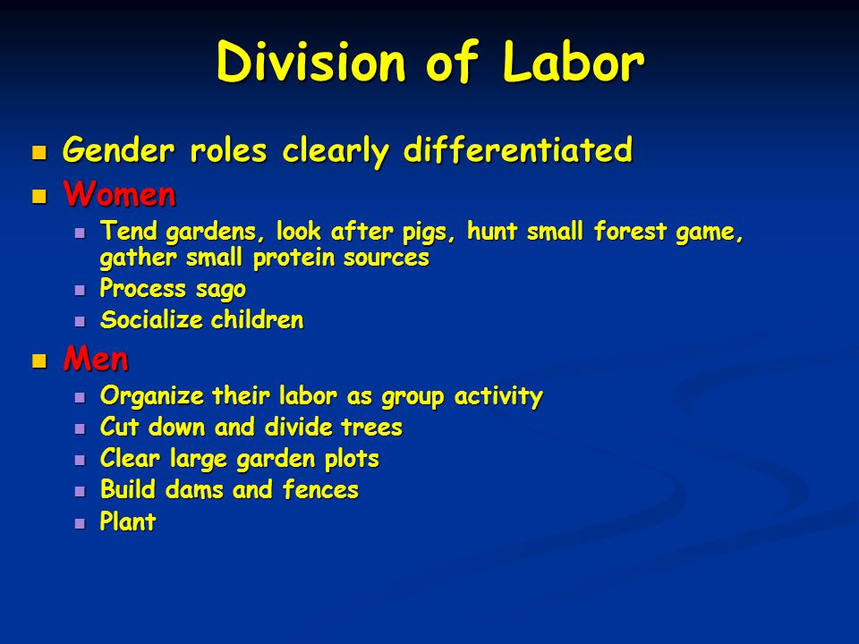 Division of Labor Gender roles clearly differentiated Gender roles clearly differentiated Women Women Tend gardens, look after pigs, hunt small forest game, gather small protein sources Tend gardens, look after pigs, hunt small forest game, gather small protein sources Process sago Process sago Socialize children Socialize children Men Men Organize their labor as group activity Organize their labor as group activity Cut down and divide trees Cut down and divide trees Clear large garden plots Clear large garden plots Build dams and fences Build dams and fences Plant Plant