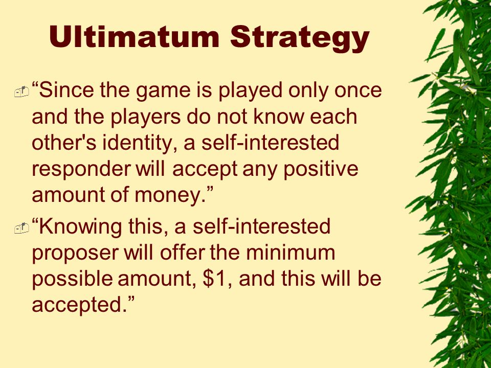 Ultimatum Strategy  Since the game is played only once and the players do not know each other s identity, a self-interested responder will accept any positive amount of money.  Knowing this, a self-interested proposer will offer the minimum possible amount, $1, and this will be accepted.