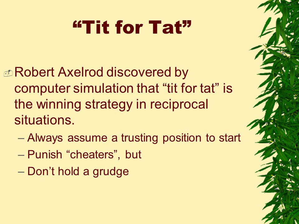 Tit for Tat  Robert Axelrod discovered by computer simulation that tit for tat is the winning strategy in reciprocal situations.