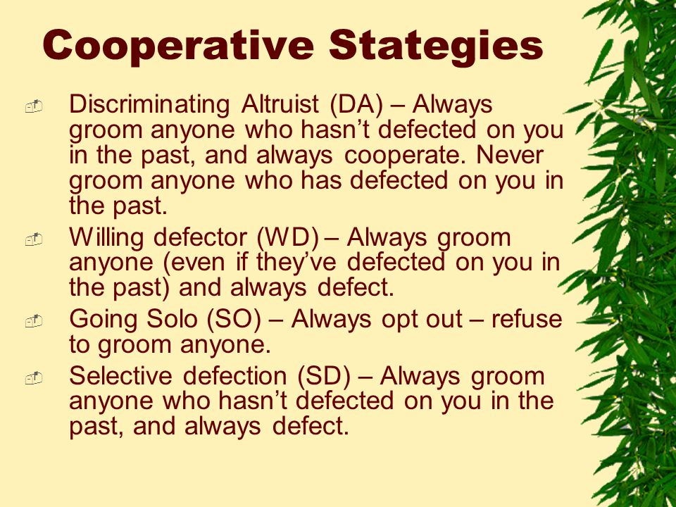 Cooperative Stategies  Discriminating Altruist (DA) – Always groom anyone who hasn't defected on you in the past, and always cooperate.