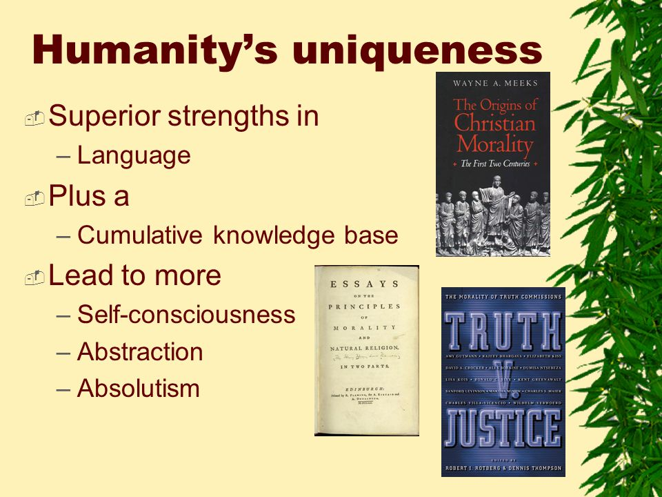 Humanity's uniqueness  Superior strengths in –Language  Plus a –Cumulative knowledge base  Lead to more –Self-consciousness –Abstraction –Absolutism