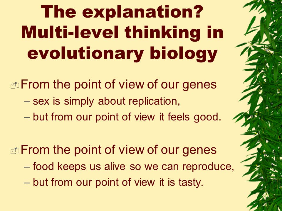 The explanation? Multi-level thinking in evolutionary biology  From the point of view of our genes –sex is simply about replication, –but from our po