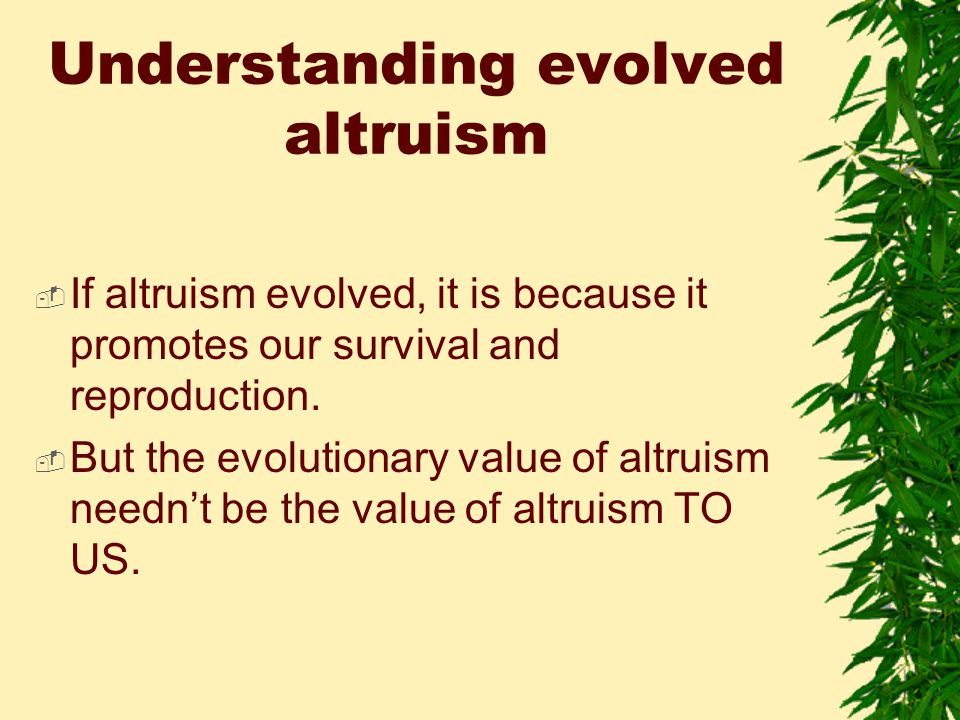 Understanding evolved altruism  If altruism evolved, it is because it promotes our survival and reproduction.