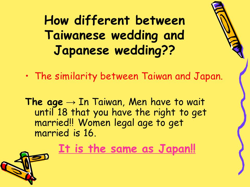 How different between Taiwanese wedding and Japanese wedding?? The similarity between Taiwan and Japan. The age → In Taiwan, Men have to wait until 18