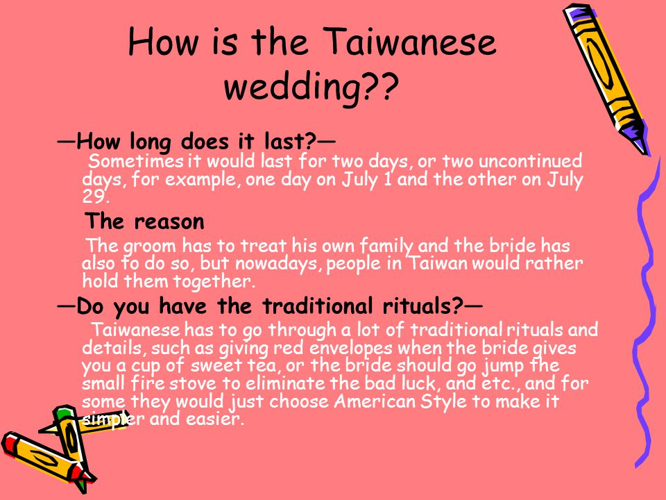 How is the Taiwanese wedding?? ―How long does it last?― Sometimes it would last for two days, or two uncontinued days, for example, one day on July 1