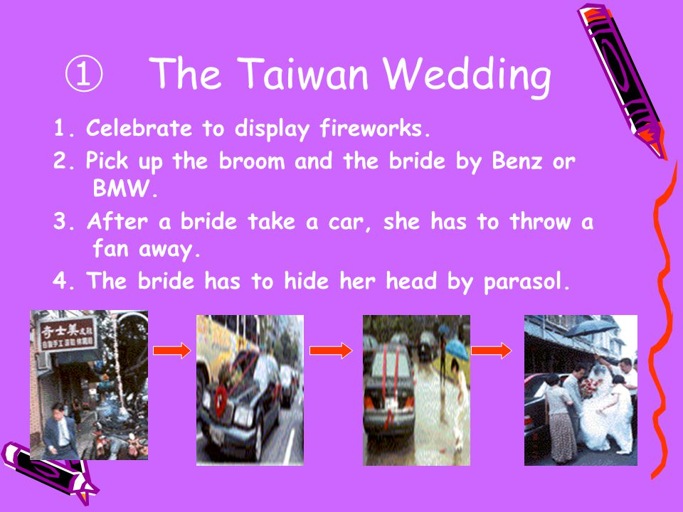 ① The Taiwan Wedding 1. Celebrate to display fireworks. 2. Pick up the broom and the bride by Benz or BMW. 3. After a bride take a car, she has to thr