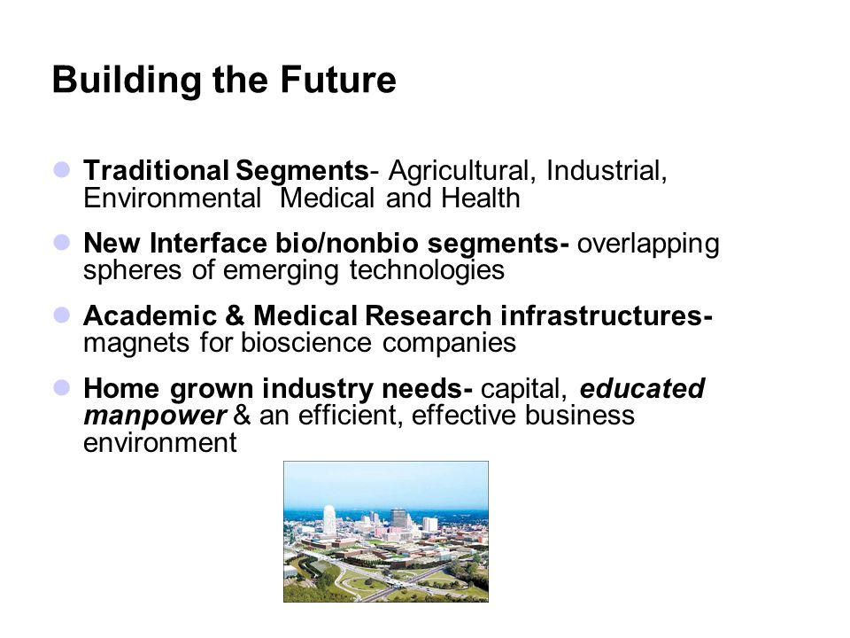 Building the Future Traditional Segments- Agricultural, Industrial, Environmental Medical and Health New Interface bio/nonbio segments- overlapping spheres of emerging technologies Academic & Medical Research infrastructures- magnets for bioscience companies Home grown industry needs- capital, educated manpower & an efficient, effective business environment