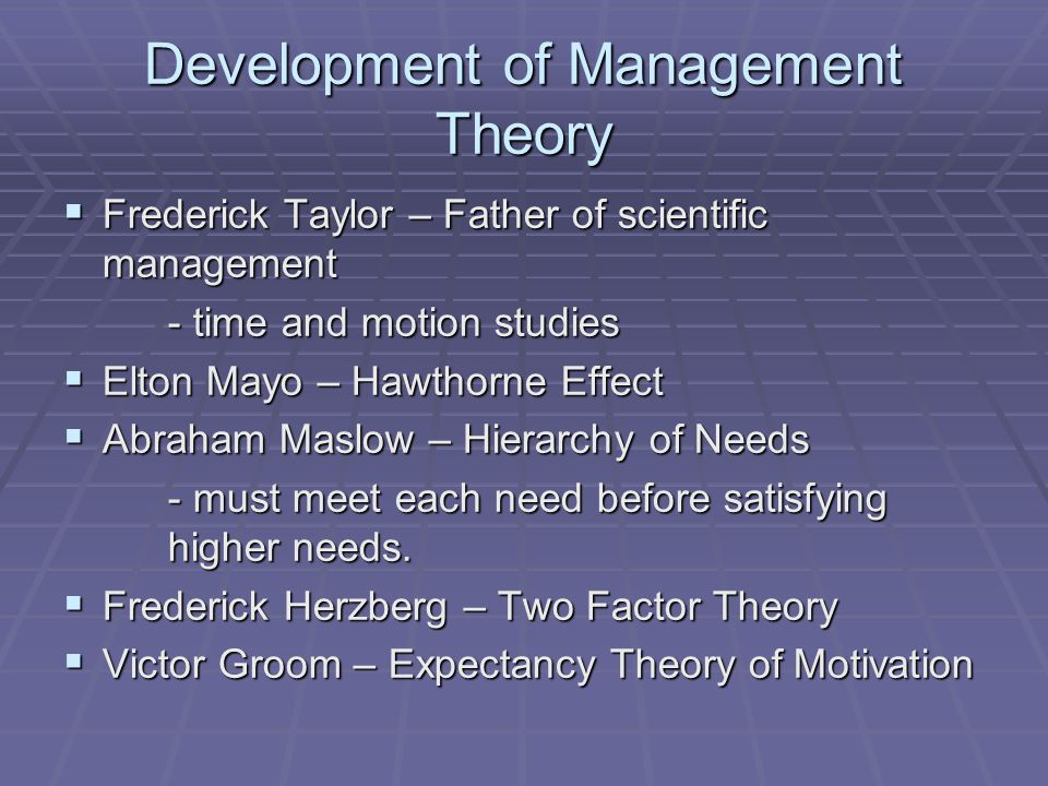 Development of Management Theory  Frederick Taylor – Father of scientific management - time and motion studies  Elton Mayo – Hawthorne Effect  Abraham Maslow – Hierarchy of Needs - must meet each need before satisfying higher needs.