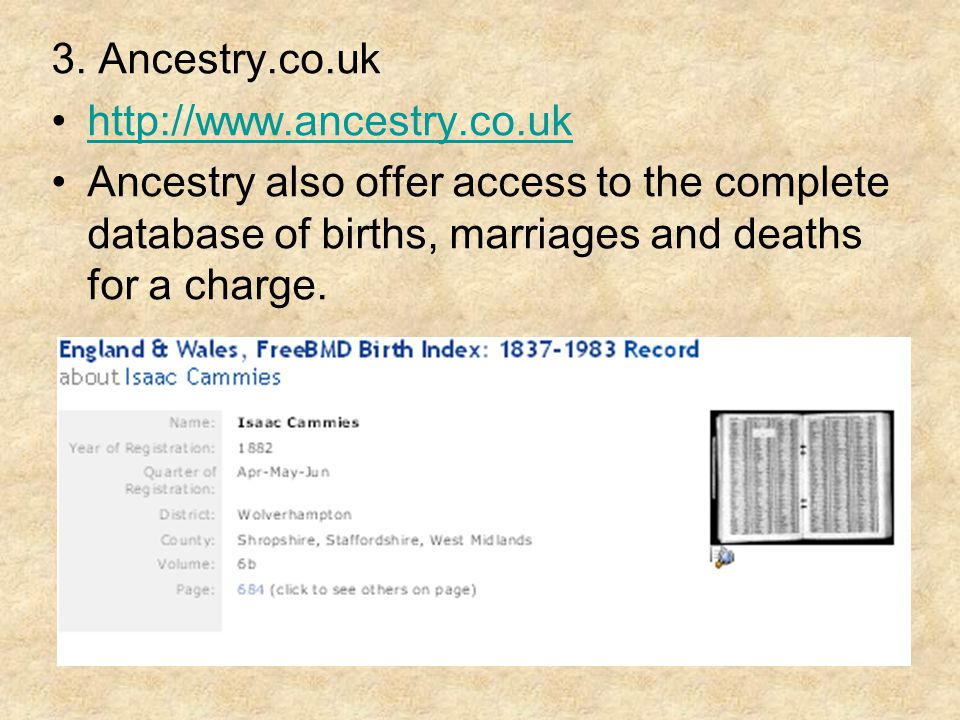 3. Ancestry.co.uk http://www.ancestry.co.uk Ancestry also offer access to the complete database of births, marriages and deaths for a charge.