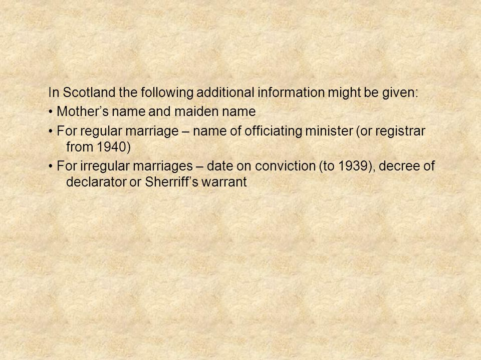 In Scotland the following additional information might be given: Mother's name and maiden name For regular marriage – name of officiating minister (or