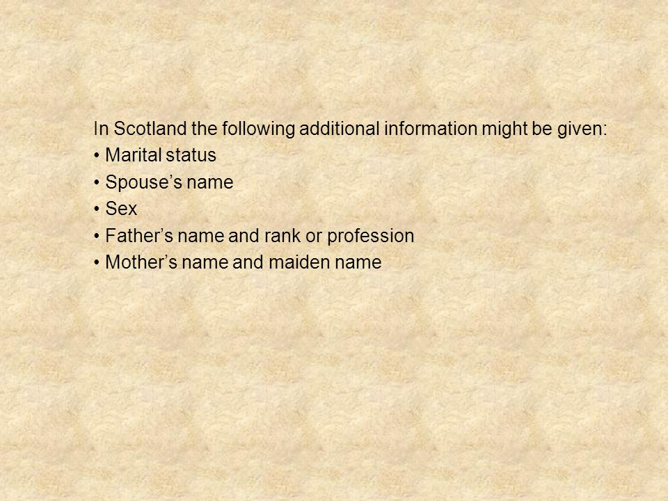 In Scotland the following additional information might be given: Marital status Spouse's name Sex Father's name and rank or profession Mother's name a