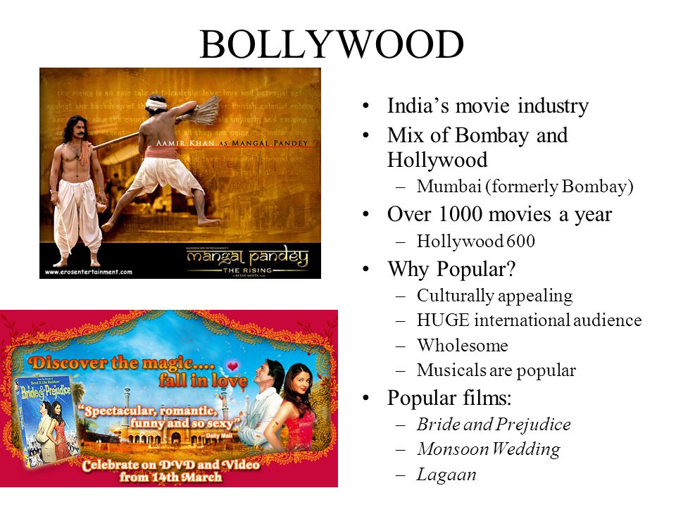 BOLLYWOOD India's movie industry Mix of Bombay and Hollywood –Mumbai (formerly Bombay) Over 1000 movies a year –Hollywood 600 Why Popular.