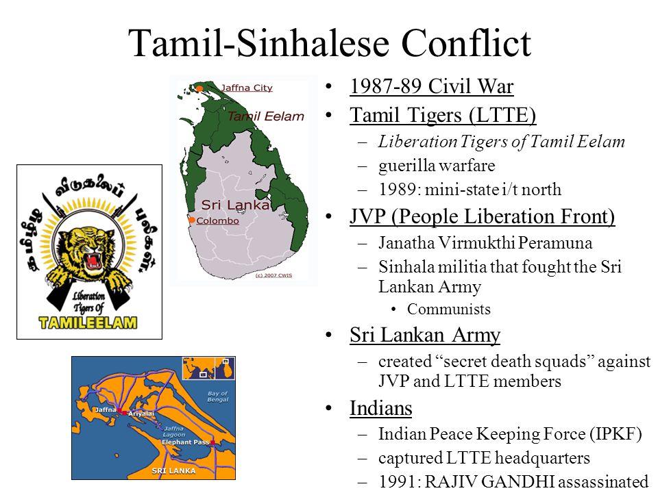 Tamil-Sinhalese Conflict 1987-89 Civil War Tamil Tigers (LTTE) –Liberation Tigers of Tamil Eelam –guerilla warfare –1989: mini-state i/t north JVP (People Liberation Front) –Janatha Virmukthi Peramuna –Sinhala militia that fought the Sri Lankan Army Communists Sri Lankan Army –created secret death squads against JVP and LTTE members Indians –Indian Peace Keeping Force (IPKF) –captured LTTE headquarters –1991: RAJIV GANDHI assassinated