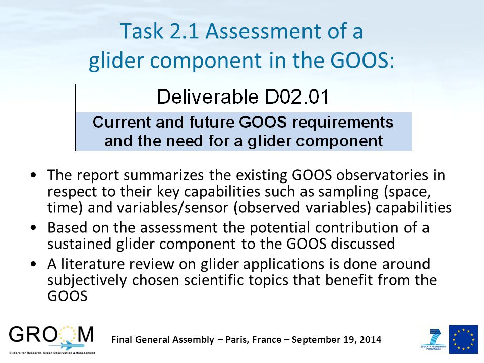 Task 2.1 Assessment of a glider component in the GOOS: The report summarizes the existing GOOS observatories in respect to their key capabilities such as sampling (space, time) and variables/sensor (observed variables) capabilities Based on the assessment the potential contribution of a sustained glider component to the GOOS discussed A literature review on glider applications is done around subjectively chosen scientific topics that benefit from the GOOS Final General Assembly – Paris, France – September 19, 2014