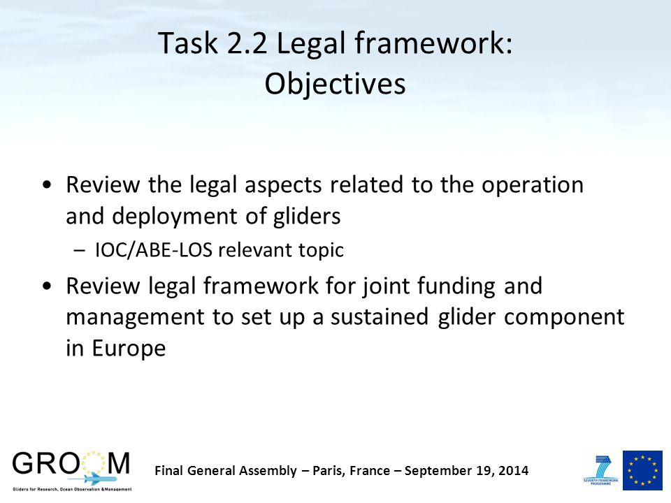 Task 2.2 Legal framework: Objectives Review the legal aspects related to the operation and deployment of gliders –IOC/ABE-LOS relevant topic Review legal framework for joint funding and management to set up a sustained glider component in Europe Final General Assembly – Paris, France – September 19, 2014