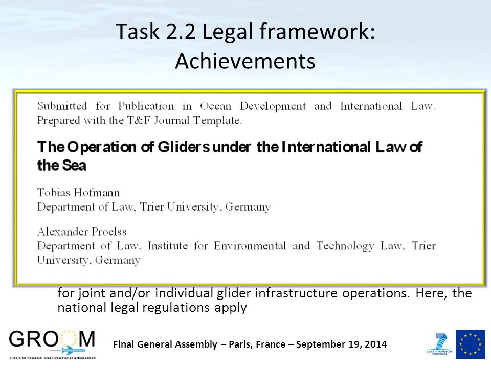 Task 2.2 Legal framework: Achievements Legal aspects in relation to Glider operations in general as well as under the auspice of a European glider infrastructure are reviewed Key findings: –GROOM is marine scientific research (MSR) –On a national level the member states developed national strategies for joint and/or individual glider infrastructure operations.