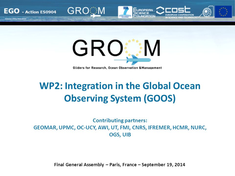 WP2: Integration in the Global Ocean Observing System (GOOS) Contributing partners: GEOMAR, UPMC, OC-UCY, AWI, UT, FMI, CNRS, IFREMER, HCMR, NURC, OGS, UIB Final General Assembly – Paris, France – September 19, 2014