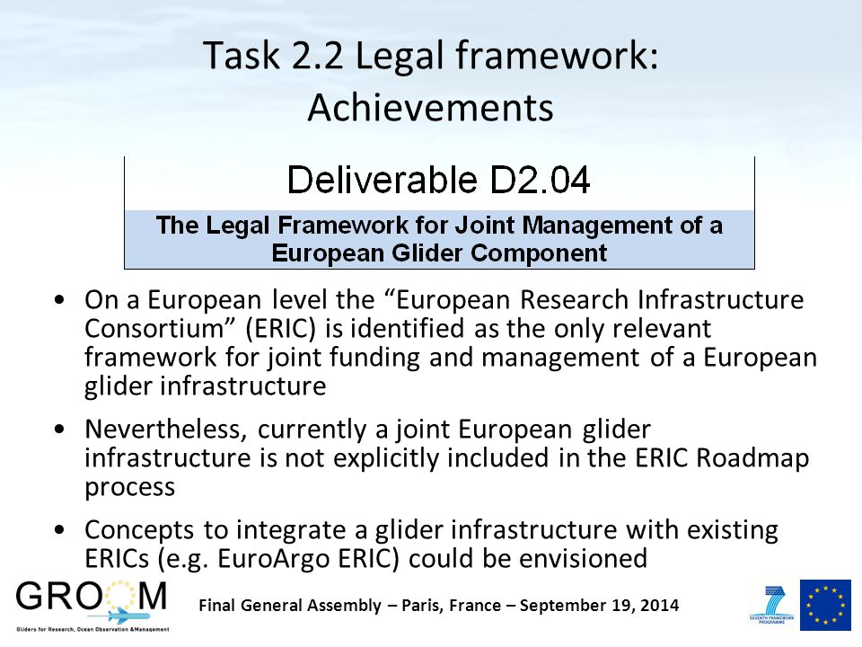 Task 2.2 Legal framework: Achievements On a European level the European Research Infrastructure Consortium (ERIC) is identified as the only relevant framework for joint funding and management of a European glider infrastructure Nevertheless, currently a joint European glider infrastructure is not explicitly included in the ERIC Roadmap process Concepts to integrate a glider infrastructure with existing ERICs (e.g.