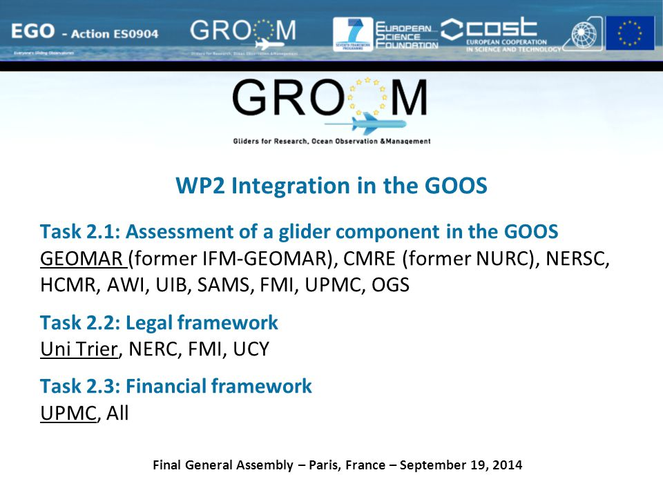 WP2 Integration in the GOOS Task 2.1: Assessment of a glider component in the GOOS GEOMAR (former IFM-GEOMAR), CMRE (former NURC), NERSC, HCMR, AWI, UIB, SAMS, FMI, UPMC, OGS Task 2.2: Legal framework Uni Trier, NERC, FMI, UCY Task 2.3: Financial framework UPMC, All Final General Assembly – Paris, France – September 19, 2014